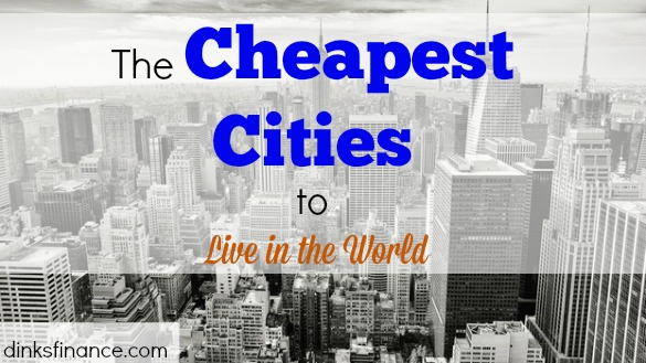 the cheapest cities to live in the world dinks finance