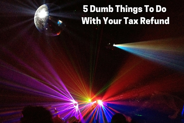 5 Dumb Things To Do With Your Tax Refund