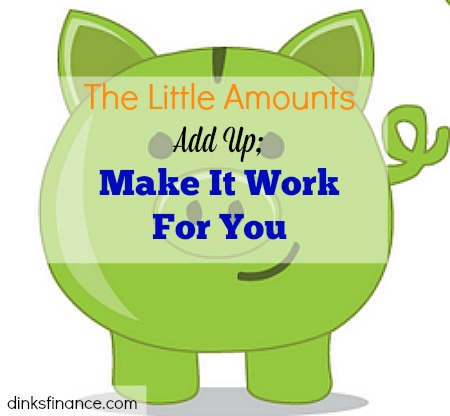 The Little Amounts Add Up; Make It Work For You, little amounts, make it work