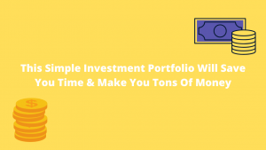 This Simple Investment Portfolio Will Save You Time & Make You Tons Of Money