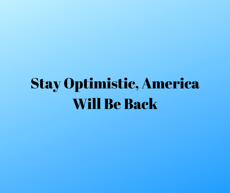 Stay Optimistic America Will Be Back