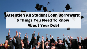 Attention All Student Loan Borrowers_ 5 Things You Need To Know About Your Debt