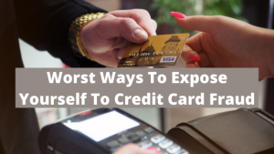 Worst Ways To Expose Yourself To Credit Card Fraud